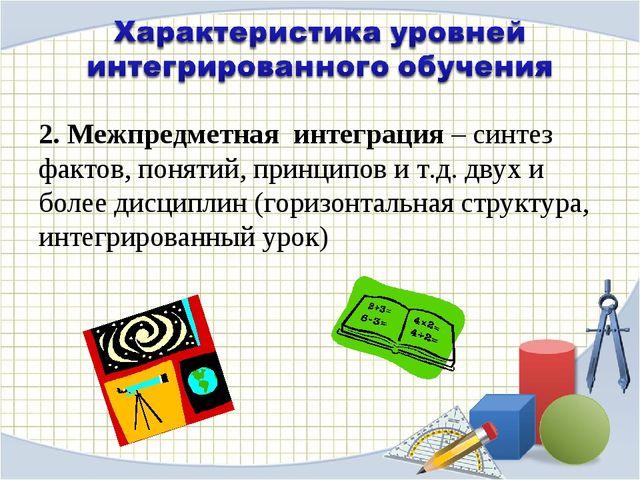 2. Межпредметная интеграция – синтез фактов, понятий, принципов и т.д. двух и...
