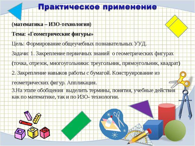 (математика – ИЗО-технология) Тема: «Геометрические фигуры» Цель: Формировани...