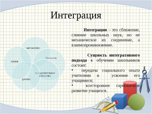 Интеграция Интеграция – это сближение, слияние школьных наук, но не механичес...