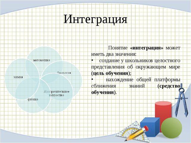 Интеграция Понятие «интеграция» может иметь два значения: создание у школьник...