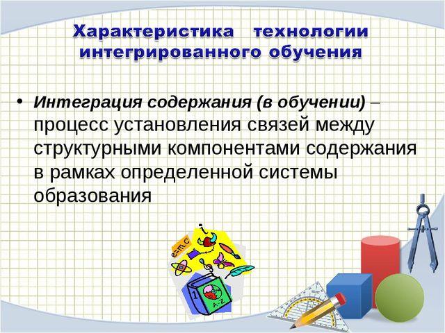 Интеграция содержания (в обучении) – процесс установления связей между струк...