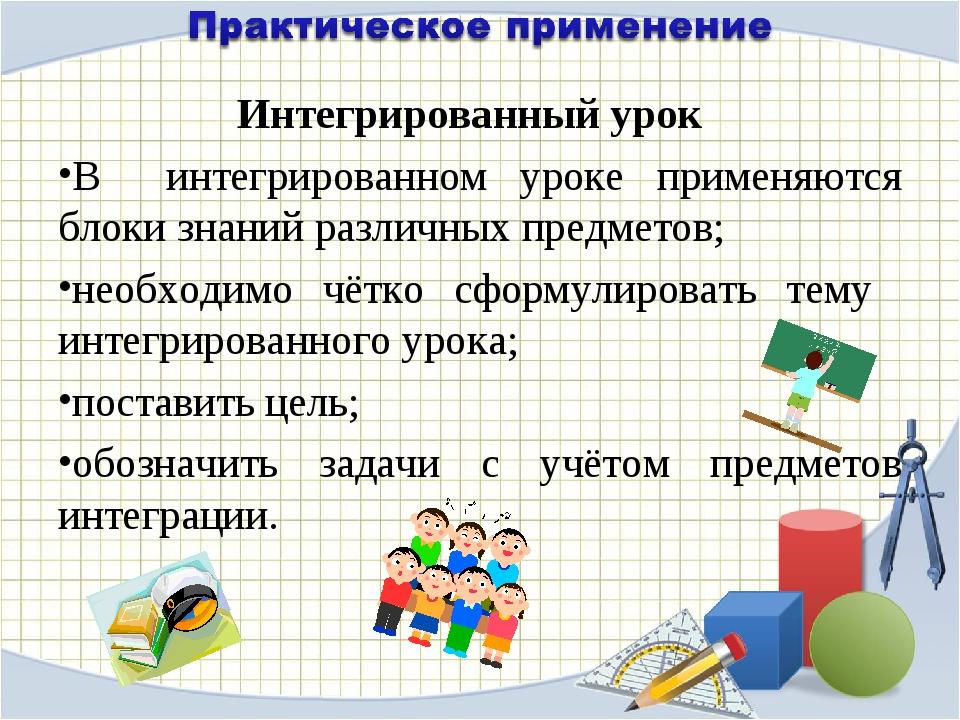 Интегрированный урок В интегрированном уроке применяются блоки знаний различн...