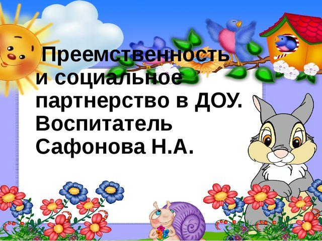 Преемственность и социальное партнерство в ДОУ. Воспитатель Сафонова Н.А. МБ...