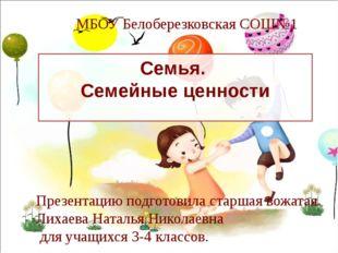 Семья. Семейные ценности МБОУ Белоберезковская СОШ№1 Презентацию подготовила