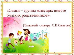 http://aida.ucoz.ru «Семья – группа живущих вместе близких родственников». (