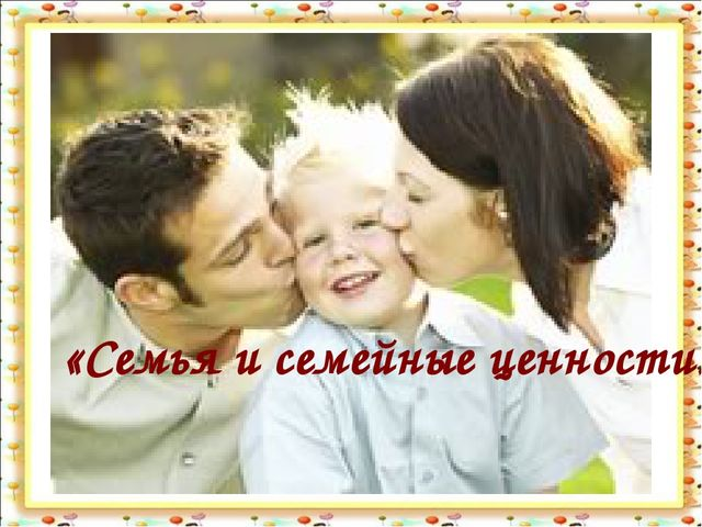 СЕМЬЯ И СЕМЕЙНЫЕ ЦЕННОСТИ «Семья и семейные ценности»