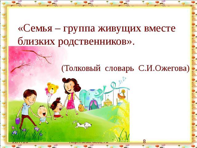 http://aida.ucoz.ru «Семья – группа живущих вместе близких родственников». (...