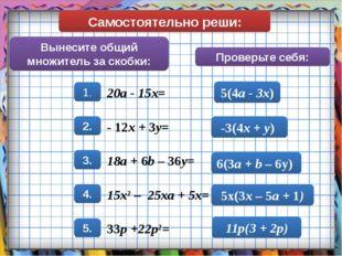Самостоятельно реши: Вынесите общий множитель за скобки: Проверьте себя: 5(4a