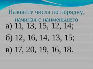 Назовите числа по порядку, начиная с наименьшего а) 11, 13, 15, 12, 14; б) 12