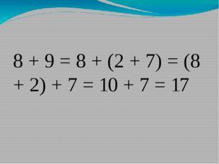 8 + 9 = 8 + (2 + 7) = (8 + 2) + 7 = 10 + 7 = 17