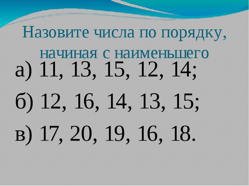 Назовите числа по порядку, начиная с наименьшего а) 11, 13, 15, 12, 14; б) 12...