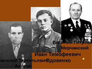 Василий Терентьевич Ажогин Иван Тимофеевич Вдовенко Василий Петрович Мерчанс
