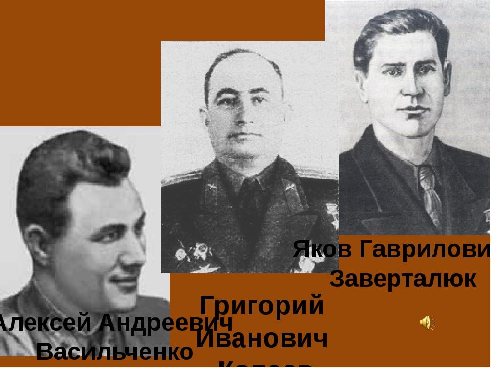 Алексей Андреевич Васильченко Яков Гаврилович Заверталюк Григорий Иванович К...