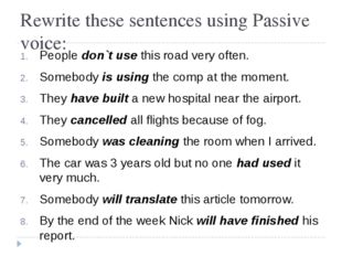 Rewrite these sentences using Passive voice: People don`t use this road very
