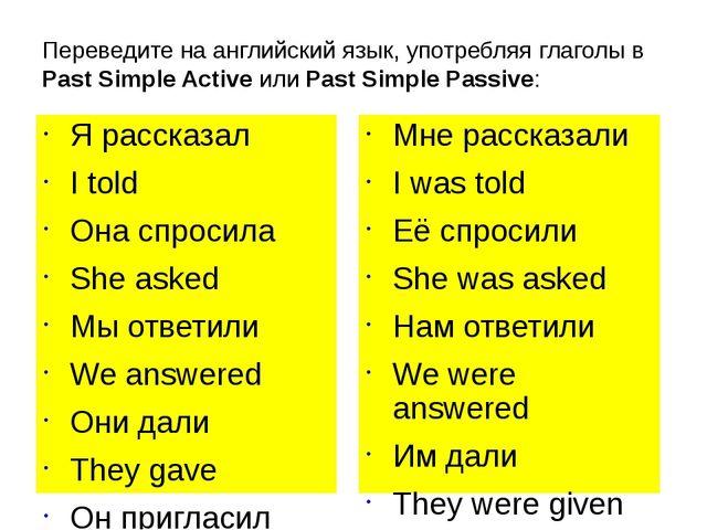 Переведите на английский язык, употребляя глаголы в Past Simple Active или Pa...