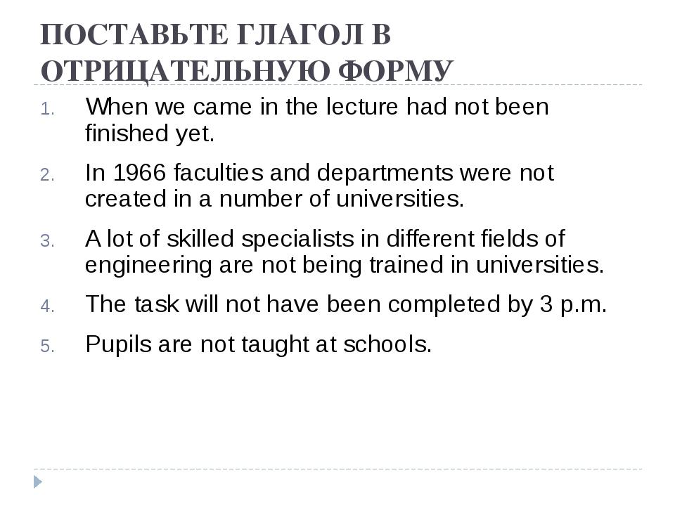 ПОСТАВЬТЕ ГЛАГОЛ В ОТРИЦАТЕЛЬНУЮ ФОРМУ When we came in the lecture had not be...