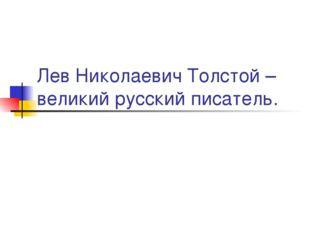 Лев Николаевич Толстой – великий русский писатель.