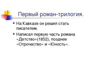 Первый роман-трилогия. На Кавказе он решил стать писателем. Написал первую ча