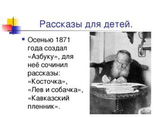 Рассказы для детей. Осенью 1871 года создал «Азбуку», для неё сочинил рассказ