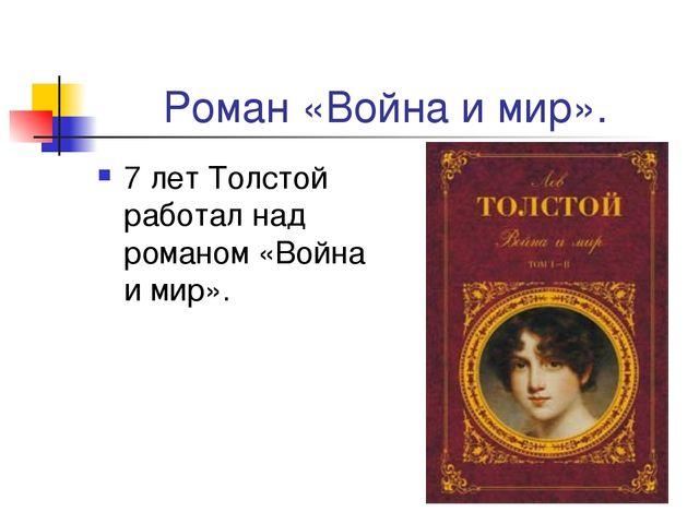 Роман «Война и мир». 7 лет Толстой работал над романом «Война и мир».