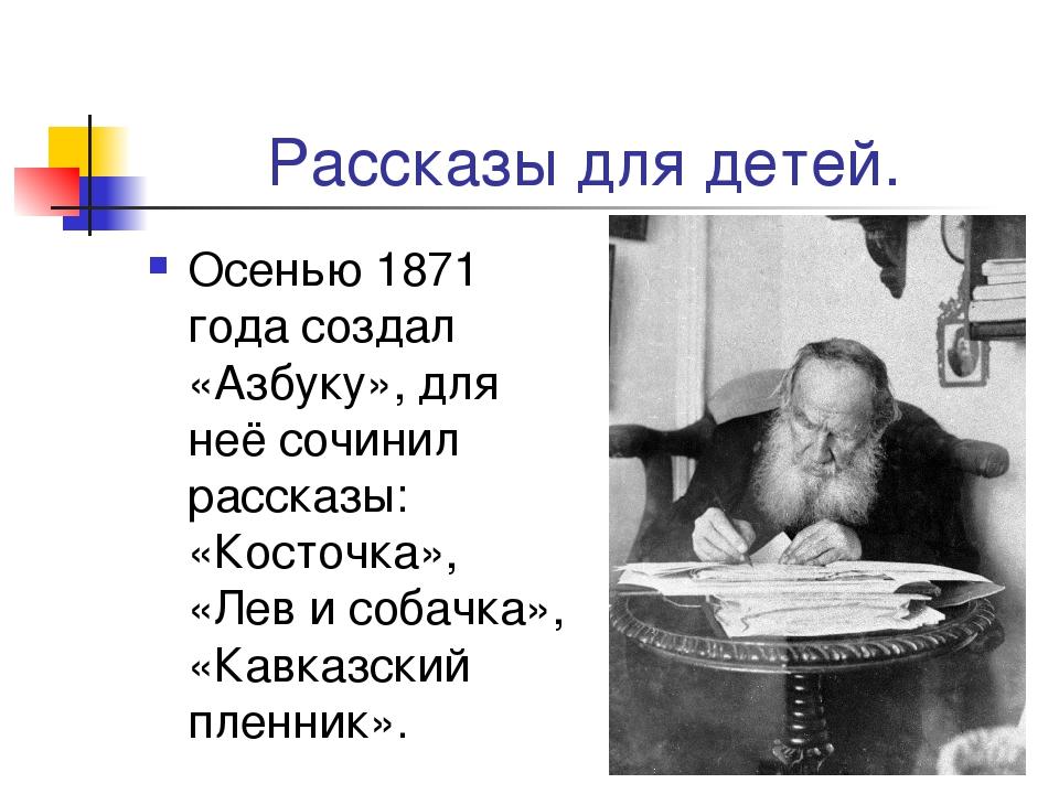 Рассказы для детей. Осенью 1871 года создал «Азбуку», для неё сочинил рассказ...