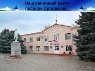Наш районный центр посёлок Орловский
