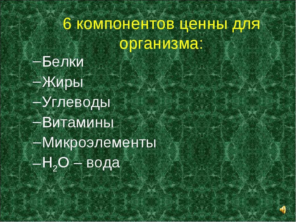 6 компонентов ценны для организма: Белки Жиры Углеводы Витамины Микроэлементы...