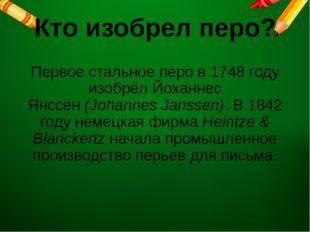 Кто изобрел перо? Первое стальное перо в 1748 году изобрёл Йоханнес Янссен(J