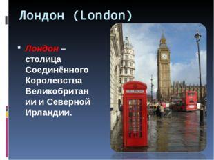 Лондон (London) Лондон – столица Соединённого Королевства Великобритании и Се