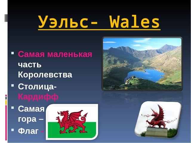 Уэльс- Wales Самая маленькая часть Королевства Столица- Кардифф Самая большая...