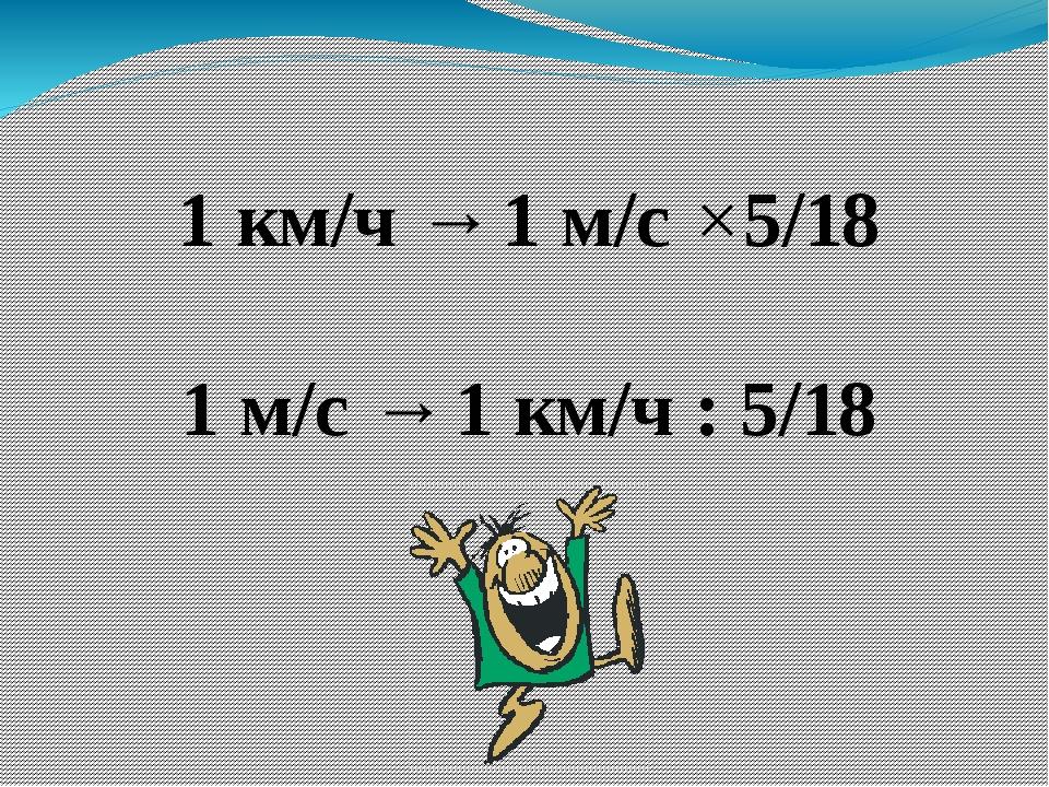 1 км/ч → 1 м/с ×5/18 1 м/с → 1 км/ч : 5/18