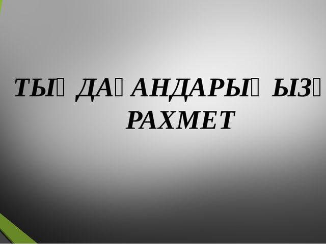 ТЫҢДАҒАНДАРЫҢЫЗҒА РАХМЕТ