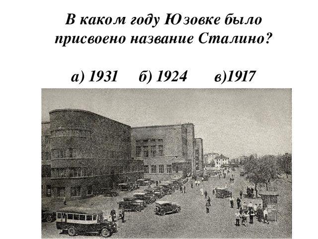 В каком году Юзовке было присвоено название Сталино? а) 1931 б) 1924 в)1917