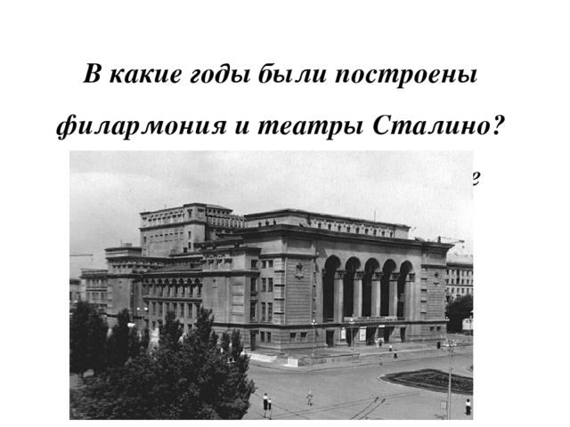 В какие годы были построены филармония и театры Сталино? а) 30-31-е б)40-41-...