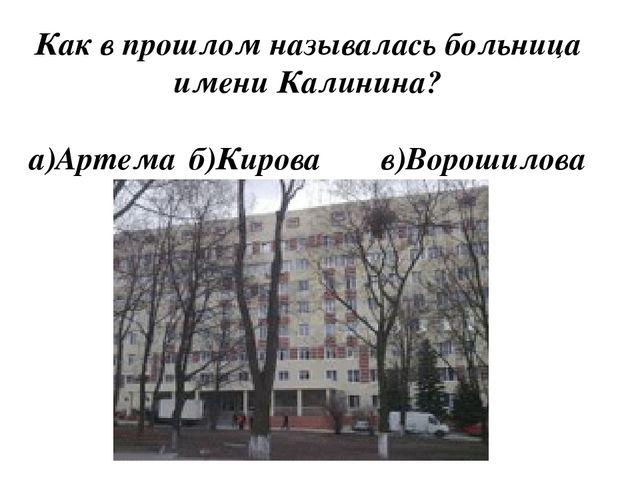 Как в прошлом называлась больница имени Калинина? а)Артема б)Кировав)Ворош...