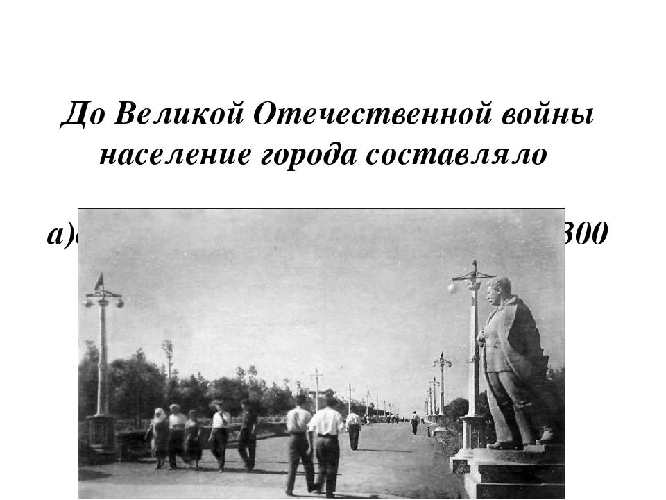 До Великой Отечественной войны население города составляло а)около 500 тыс....