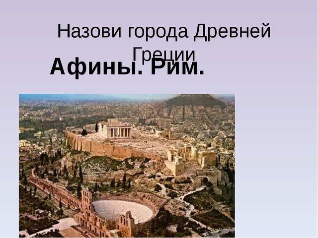 Назови города Древней Греции Афины. Рим.