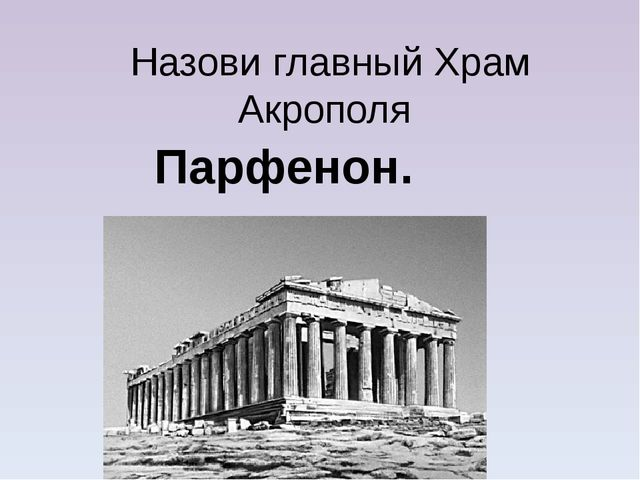 Назови главный Храм Акрополя Парфенон.