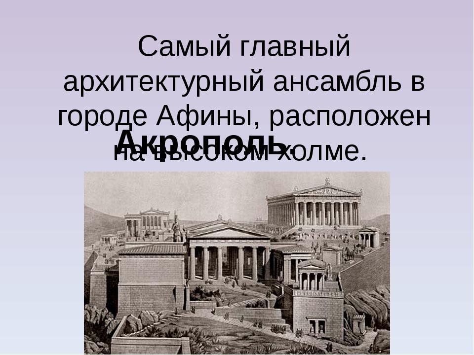 Самый главный архитектурный ансамбль в городе Афины, расположен на высоком хо...