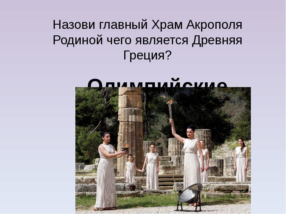Назови главный Храм Акрополя Родиной чего является Древняя Греция? Олимпийски...
