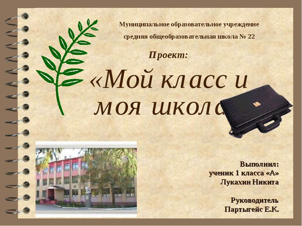 Проект: «Мой класс и моя школа» Выполнил: ученик 1 класса «А» Лукахин Никита...