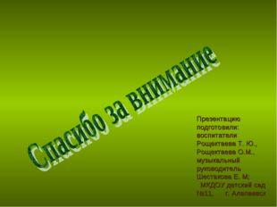 Презентацию подготовили: воспитатели Рощектаева Т. Ю., Рощектаева О.М., музык