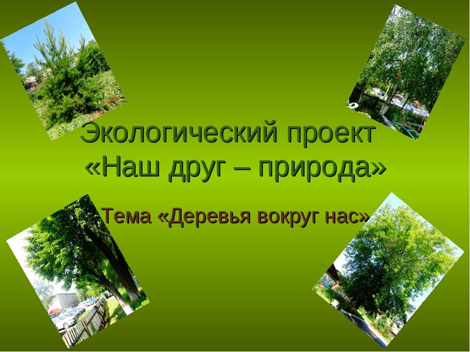 Экологический проект «Наш друг – природа» Тема «Деревья вокруг нас»