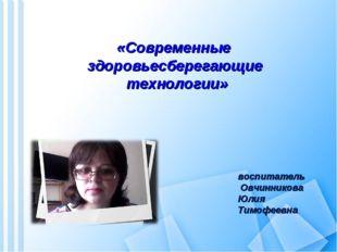 «Современные здоровьесберегающие технологии» воспитатель Овчинникова Юлия Ти
