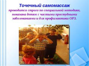 Точечный самомассаж проводится строго по специальной методике, показана детям