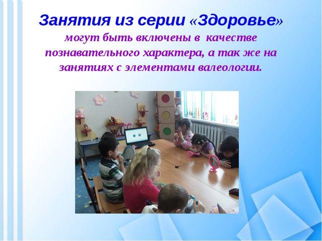 Занятия из серии «Здоровье» могут быть включены в качестве познавательного ха...