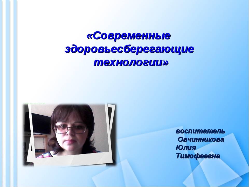 «Современные здоровьесберегающие технологии» воспитатель Овчинникова Юлия Ти...
