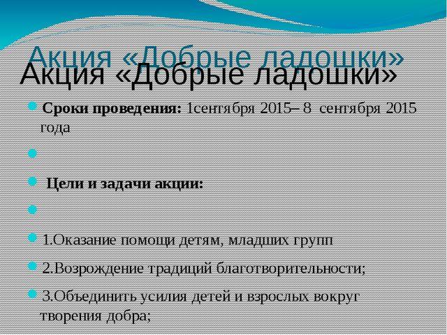 Акция «Добрые ладошки» Сроки проведения: 1сентября 2015– 8 сентября 2015 года...