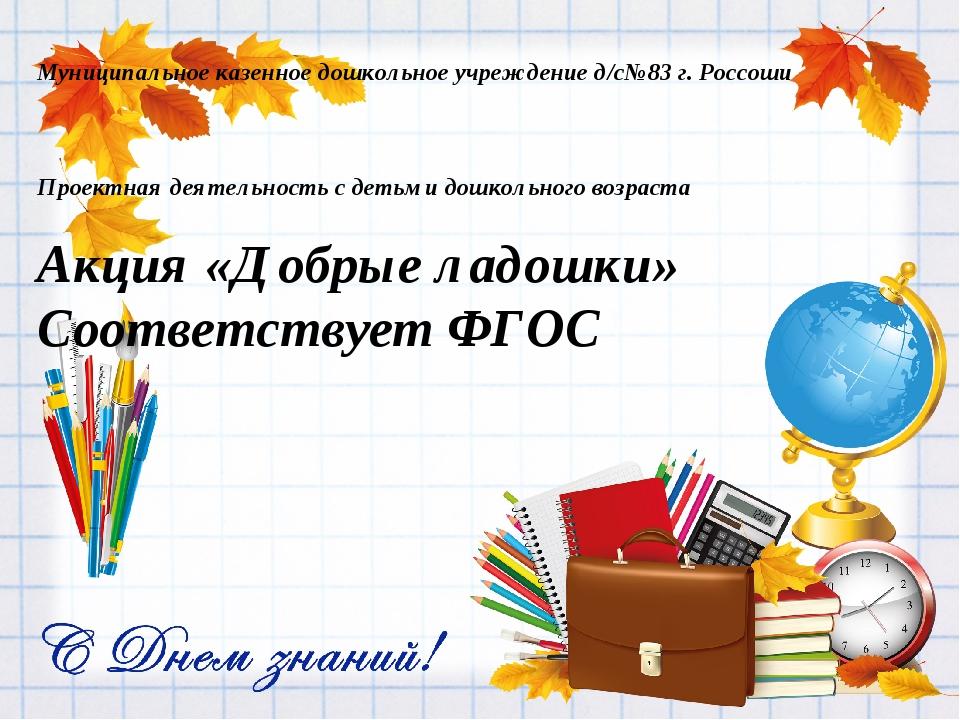 Муниципальное казенное дошкольное учреждение д/с№83 г. Россоши Проектная деят...
