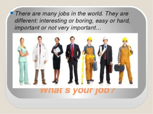 What's your job? There are many jobs in the world. They are different: intere